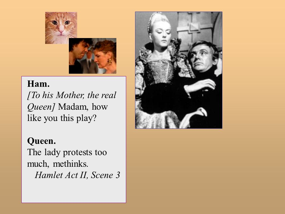 Ham. [To his Mother, the real Queen] Madam, how like you this play Queen. The lady protests too much, methinks.